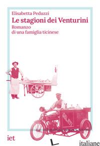 STAGIONI DEI VENTURINI. ROMANZO DI UNA FAMIGLIA TICINESE (LE) - PEDUZZI ELISABETTA