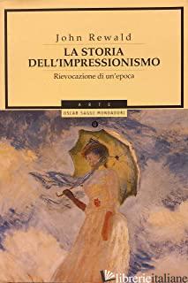 STORIA DELL'IMPRESSIONISMO. RIEVOCAZIONE DI UN'EPOCA (LA) - REWALD JOHN