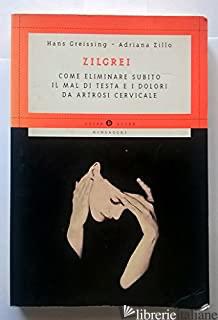 ZILGREI. COME ELIMINARE SUBITO IL MAL DI TESTA E I DOLORI DA ARTROSI CERVICALE - GREISSING HANS