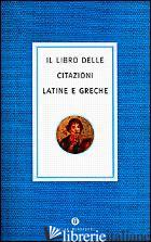 LIBRO DELLE CITAZIONI LATINE E GRECHE (IL) - AA VV