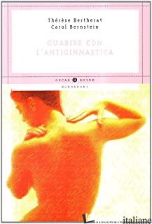 GUARIRE CON L'ANTIGINNASTICA - BERTHERAT THERESE; BERNSTEIN CAROL