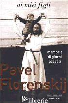 AI MIEI FIGLI. MEMORIE DI GIORNI PASSATI - FLORENSKIJ PAVEL ALEKSANDROVIC; VALENTINI N. (CUR.); ZAK L. (CUR.)
