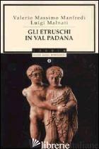 ETRUSCHI IN VAL PADANA (GLI) - MANFREDI VALERIO MASSIMO; MALNATI LUIGI
