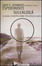 ESPERIMENTI SULL'ALDILA'. LA PROVA SCIENTIFICA DELLA VITA OLTRE LA MORTE - SCHWARTZ GARY E.; SIMON WILLIAM L.