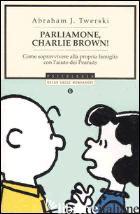 PARLIAMONE, CHARLIE BROWN! COME SOPRAVVIVERE ALLA PROPRIA FAMIGLIA CON L'AIUTO D - TWERSKI ABRAHAM J.