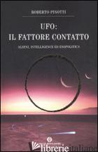 UFO. IL FATTORE CONTATTO. ALIENI, INTELLIGENCE ED ESOPOLITICA - PINOTTI ROBERTO