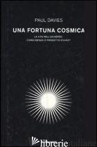 FORTUNA COSMICA. LA VITA NELL'UNIVERSO: COINCIDENZA O PROGETTO DIVINO? (UNA) - DAVIES PAUL