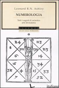 NUMEROLOGIA. TUTTI I SEGRETI DI UN'ANTICA ARTE DIVINATORIA - ASHLEY LEONARD R.