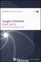 ANELLI NELL'IO. CHE COSA C'E' AL CUORE DELLA COSCIENZA? - HOFSTADTER DOUGLAS R.