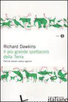 PIU' GRANDE SPETTACOLO DELLA TERRA. PERCHE' DARWIN AVEVA RAGIONE (IL) - DAWKINS RICHARD