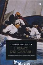 PIRATI DEI CARAIBI. ASCESA E CADUTA DEI SIGNORI DEL MARE (I) - CORDINGLY DAVID