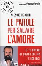 PAROLE PER SALVARE L'AMORE. TUTTO DIPENDE DA QUELLO CHE DICI (E NON DICI) (LE) - ROBERTI ALESSIO