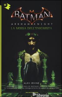 MOSSA DELL'ENIGMISTA. BATMAN. ARKHAM KNIGHT (LA) - IRVINE ALEX