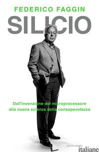 SILICIO. DALL'INVENZIONE DEL MICROPROCESSORE ALLA NUOVA SCIENZA DELLA CONSAPEVOL - FAGGIN FEDERICO