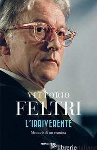 IRRIVERENTE. MEMORIE DI UN CRONISTA (L') - FELTRI VITTORIO