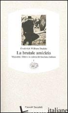 BRUTALE AMICIZIA. MUSSOLINI, HITLER E LA CADUTA DEL FASCISMO ITALIANO (LA). VOL. - DEAKIN FREDERICK WILLIAM