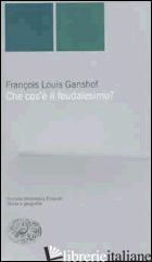 CHE COS'E' IL FEUDALESIMO? - GANSHOF FRANCOIS L.