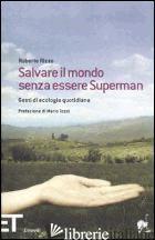 SALVARE IL MONDO SENZA ESSERE SUPERMAN. GESTI DI ECOLOGIA QUOTIDIANA - RIZZO ROBERTO