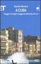 A CUBA. VIAGGIO TRA LUOGHI E LEGGENDE DELL'ISOLA CHE C'E' - MANERA DANILO