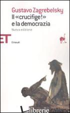 «CRUCIFIGE!» E LA DEMOCRAZIA (IL) - ZAGREBELSKY GUSTAVO