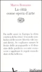 CITTA' COME OPERA D'ARTE (LA) - ROMANO MARCO