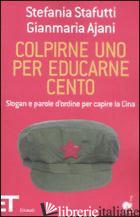 COLPIRNE UNO PER EDUCARNE CENTO. SLOGAN E PAROLE D'ORDINE PER CAPIRE LA CINA - STAFUTTI STEFANIA; AJANI GIANMARIA