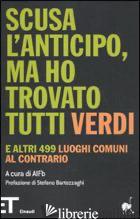 SCUSA L'ANTICIPO, MA HO TROVATO TUTTI VERDI. E ALTRI 499 LUOGHI COMUNI AL CONTRA - BUCCIANTE A. (CUR.)