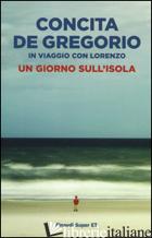 GIORNO SULL'ISOLA. IN VIAGGIO CON LORENZO (UN) - DE GREGORIO CONCITA
