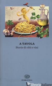 A TAVOLA. STORIE DI CIBI E VINI - MATTACHEO A. (CUR.)