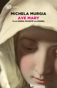 AVE MARY. E LA CHIESA INVENTO' LA DONNA - MURGIA MICHELA