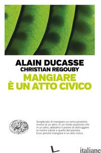 MANGIARE E' UN ATTO CIVICO - DUCASSE ALAIN; REGOUBY CHRISTIAN