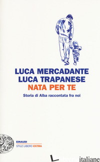 NATA PER TE. STORIA DI ALBA RACCONTATA FRA NOI - MERCADANTE LUCA; TRAPANESE LUCA