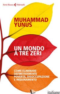 MONDO A TRE ZERI. COME ELIMINARE DEFINITIVAMENTE POVERTA', DISOCCUPAZIONE E INQU - YUNUS MUHAMMAD