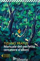 MANUALE DEL PERFETTO CERCATORE D'ALBERI. NUOVA EDIZ. - FRATUS TIZIANO