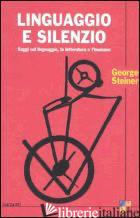 LINGUAGGIO E SILENZIO. SAGGI SUL LINGUAGGIO, LA LETTERATURA E L'INUMANO - STEINER GEORGE