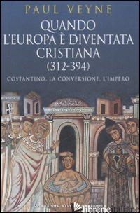 QUANDO L'EUROPA E' DIVENTATA CRISTIANA (312-394). COSTANTINO, LA CONVERSIONE, L' - VEYNE PAUL