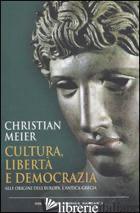 CULTURA, LIBERTA' E DEMOCRAZIA. ALLE ORIGINI DELL'EUROPA, L'ANTICA GRECIA - MEIER CHRISTIAN