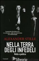 NELLA TERRA DEGLI INFEDELI. MAFIA E POLITICA - STILLE ALEXANDER