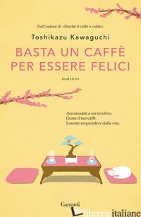 BASTA UN CAFFE' PER ESSERE FELICI - KAWAGUCHI TOSHIKAZU