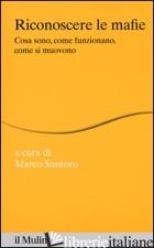 RICONOSCERE LE MAFIE. COSA SONO, COME FUNZIONANO, COME SI MUOVONO - SANTORO M. (CUR.)