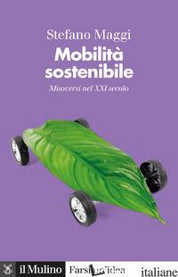 MOBILITA' SOSTENIBILE. MUOVERSI NEL XXI SECOLO - MAGGI STEFANO