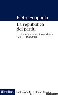 REPUBBLICA DEI PARTITI. EVOLUZIONE E CRISI DI UN SISTEMA POLITICO (1945-1996). N - SCOPPOLA PIETRO