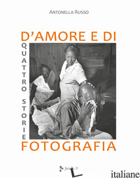 QUATTRO STORIE D'AMORE E DI FOTOGRAFIA. EDIZ. ILLUSTRATA - RUSSO ANTONELLA