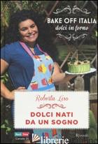 DOLCI NATI DA UN SOGNO. BAKE OFF ITALIA, DOLCI IN FORNO - LISO ROBERTA