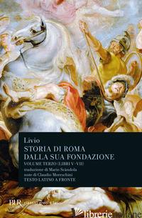 STORIA DI ROMA DALLA SUA FONDAZIONE. TESTO LATINO A FRONTE. VOL. 3: LIBRI 5-7 - LIVIO TITO