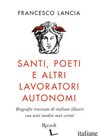 SANTI, POETI E ALTRI LAVORATORI AUTONOMI. BIOGRAFIE TRAVISATE DI ITALIANI ILLUST - LANCIA FRANCESCO