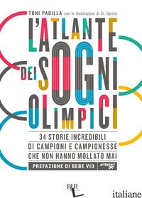 ATLANTE DEI SOGNI OLIMPICI. 34 STORIE INCREDIBILI DI CAMPIONI E CAMPIONESSE CHE  - PADILLA ANTONIO