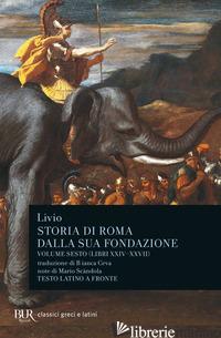 STORIA DI ROMA DALLA SUA FONDAZIONE. TESTO LATINO A FRONTE. VOL. 6: LIBRI 24-27 - LIVIO TITO