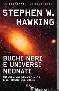 BUCHI NERI E UNIVERSI NEONATI. RIFLESSIONI SULL'ORIGINE E IL FUTURO DEL COSMO - HAWKING STEPHEN