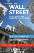 A SPASSO PER WALL STREET. TUTTI I SEGRETI PER INVESTIRE CON SUCCESSO - MALKIEL BURTON G.; DALLA ROSA E. (CUR.)